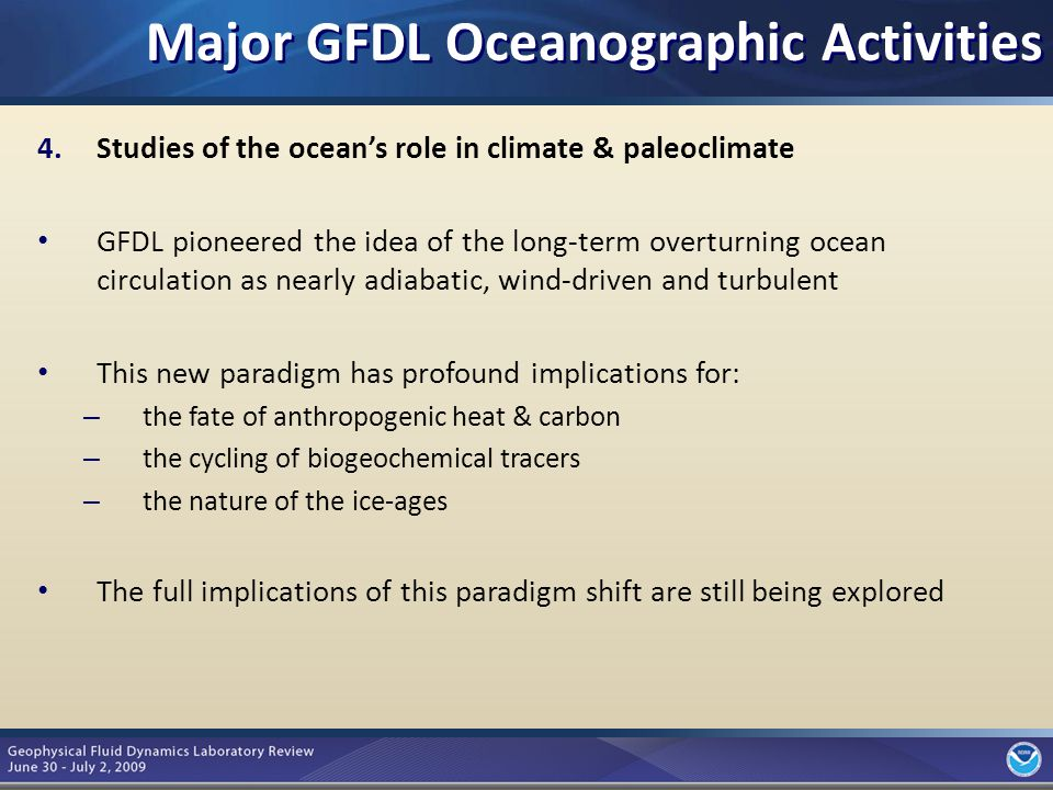 6 4.Studies of the ocean's role in climate & paleoclimate GFDL pioneered the idea of the long-term overturning ocean circulation as nearly adiabatic, wind-driven and turbulent This new paradigm has profound implications for: – the fate of anthropogenic heat & carbon – the cycling of biogeochemical tracers – the nature of the ice-ages The full implications of this paradigm shift are still being explored Major GFDL Oceanographic Activities