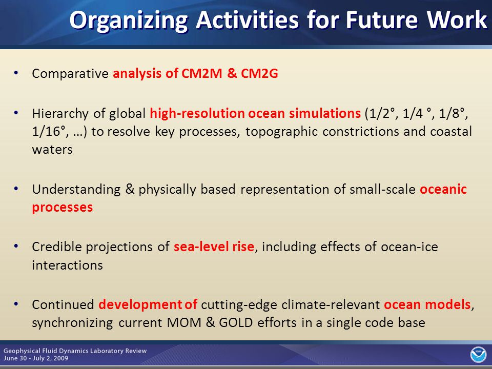 9 Comparative analysis of CM2M & CM2G Hierarchy of global high-resolution ocean simulations (1/2°, 1/4 °, 1/8°, 1/16°, …) to resolve key processes, topographic constrictions and coastal waters Understanding & physically based representation of small-scale oceanic processes Credible projections of sea-level rise, including effects of ocean-ice interactions Continued development of cutting-edge climate-relevant ocean models, synchronizing current MOM & GOLD efforts in a single code base Organizing Activities for Future Work