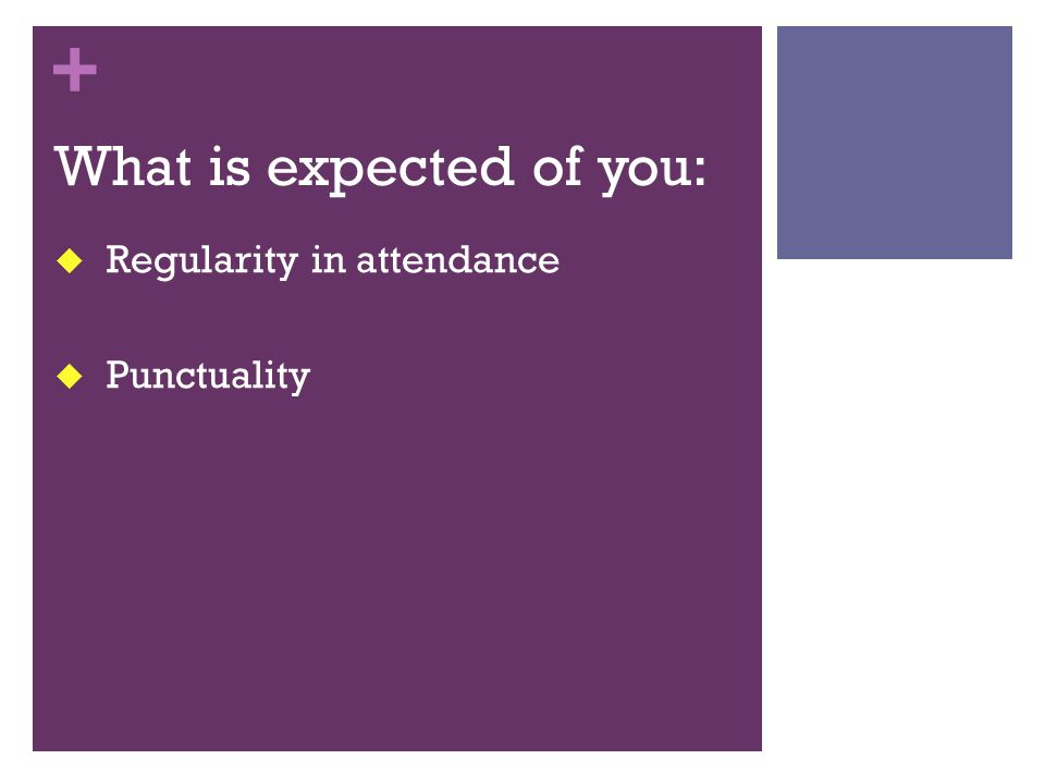 + What is expected of you:  Regularity in attendance  Punctuality