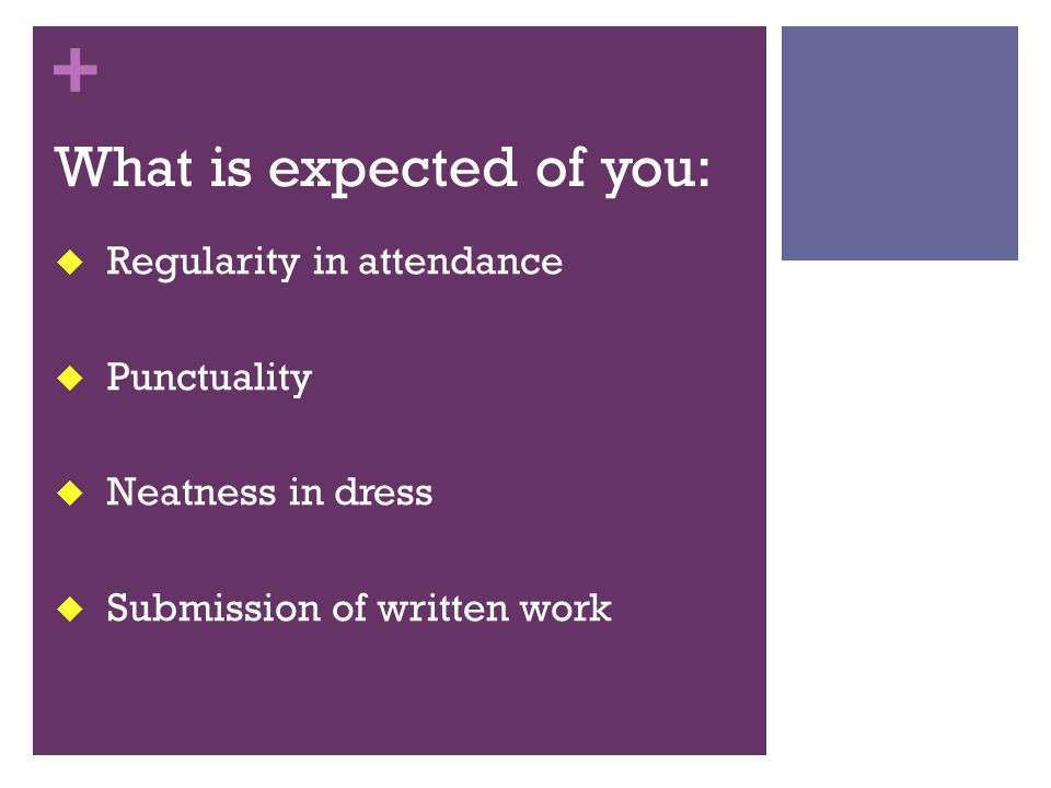 + What is expected of you:  Regularity in attendance  Punctuality  Neatness in dress  Submission of written work