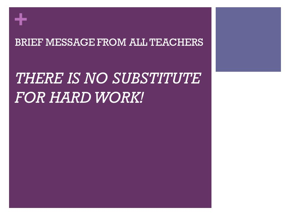 + BRIEF MESSAGE FROM ALL TEACHERS THERE IS NO SUBSTITUTE FOR HARD WORK!