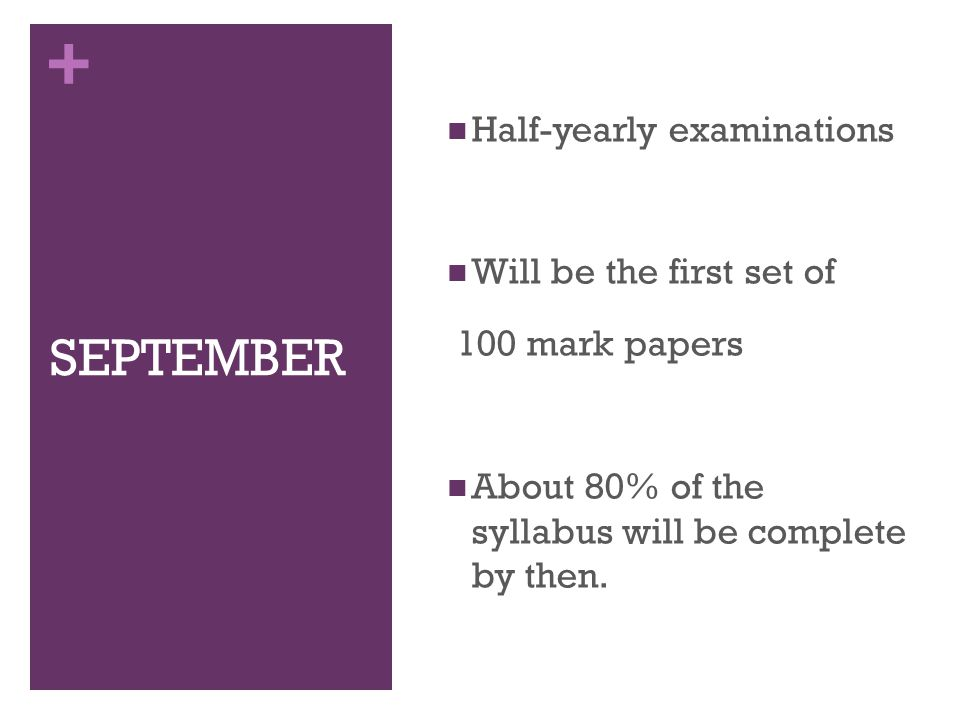 + SEPTEMBER Half-yearly examinations Will be the first set of 100 mark papers About 80% of the syllabus will be complete by then.