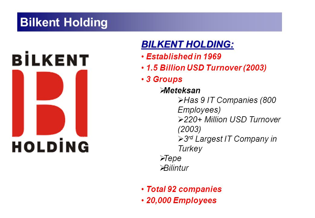 BILKENT HOLDING: Established in 1969 1.5 Billion USD Turnover (2003) 3 Groups  Meteksan  Has 9 IT Companies (800 Employees)  220+ Million USD Turnover (2003)  3 rd Largest IT Company in Turkey  Tepe  Bilintur Total 92 companies 20,000 Employees Bilkent Holding
