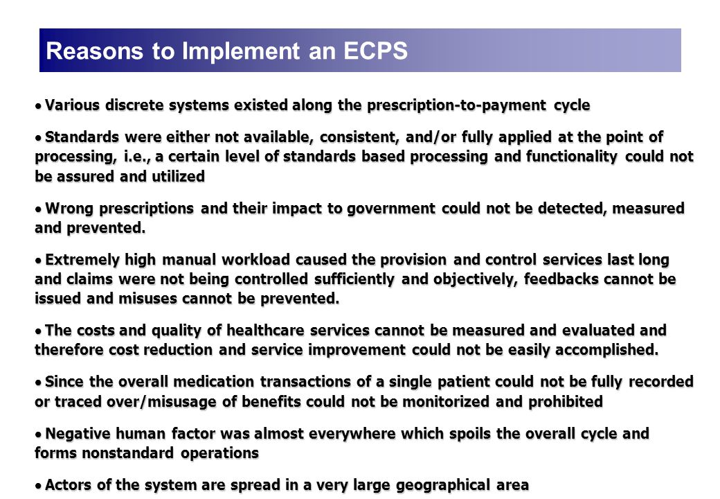Reasons to Implement an ECPS  Various discrete systems existed along the prescription-to-payment cycle  Standards were either not available, consistent, and/or fully applied at the point of processing, i.e., a certain level of standards based processing and functionality could not be assured and utilized  Wrong prescriptions and their impact to government could not be detected, measured and prevented.