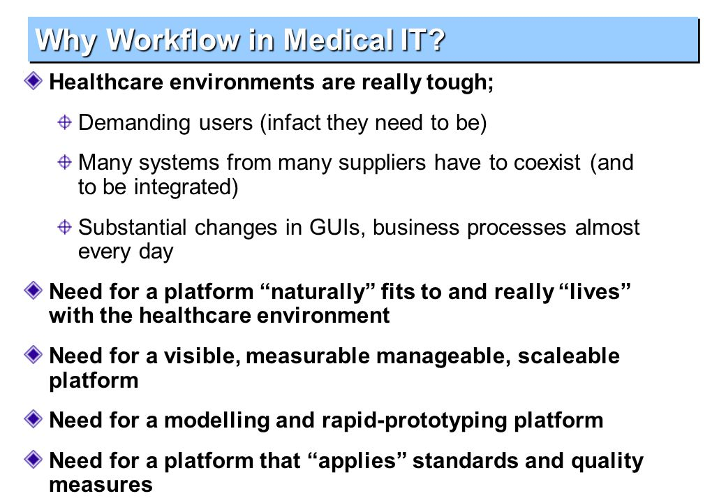 Why Workflow in Medical IT? Healthcare environments are really tough; Demanding users (infact they need to be) Many systems from many suppliers have t