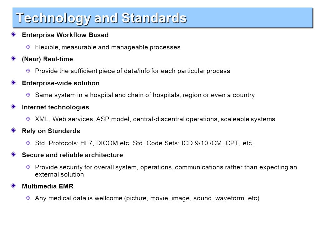 Technology and Standards Enterprise Workflow Based Flexible, measurable and manageable processes (Near) Real-time Provide the sufficient piece of data/info for each particular process Enterprise-wide solution Same system in a hospital and chain of hospitals, region or even a country Internet technologies XML, Web services, ASP model, central-discentral operations, scaleable systems Rely on Standards Std.