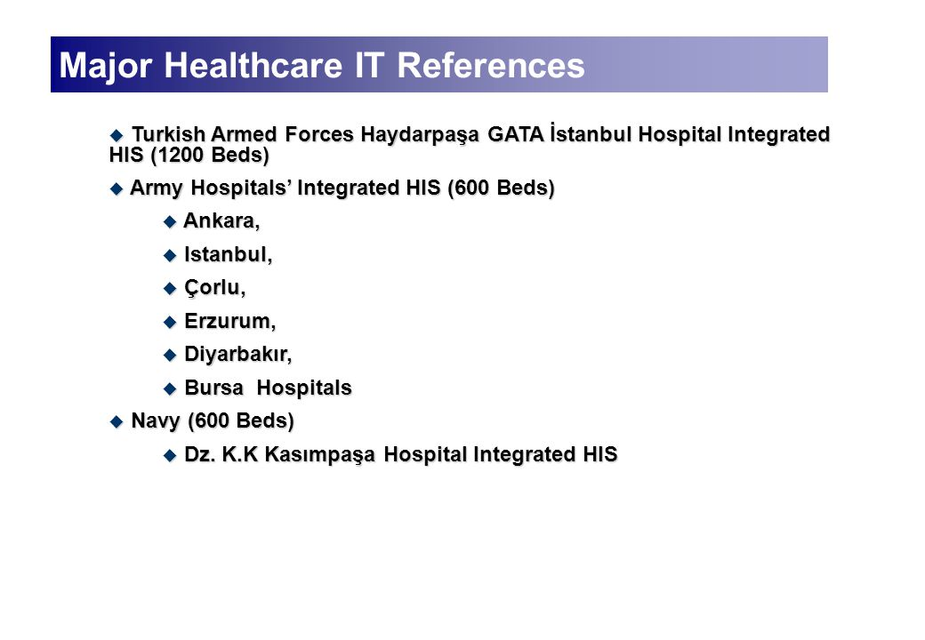 Major Healthcare IT References  Turkish Armed Forces Haydarpaşa GATA İstanbul Hospital Integrated HIS (1200 Beds)  Army Hospitals' Integrated HIS (600 Beds)  Ankara,  Istanbul,  Çorlu,  Erzurum,  Diyarbakır,  Bursa Hospitals  Navy (600 Beds)  Dz.