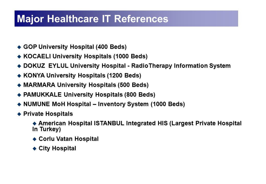  GOP University Hospital (400 Beds)  KOCAELI University Hospitals (1000 Beds)  DOKUZ EYLUL University Hospital - RadioTherapy Information System  KONYA University Hospitals (1200 Beds)  MARMARA University Hospitals (500 Beds)  PAMUKKALE University Hospitals (800 Beds)  NUMUNE MoH Hospital – Inventory System (1000 Beds)  Private Hospitals  American Hospital ISTANBUL Integrated HIS (Largest Private Hospital In Turkey)  Corlu Vatan Hospital  City Hospital Major Healthcare IT References