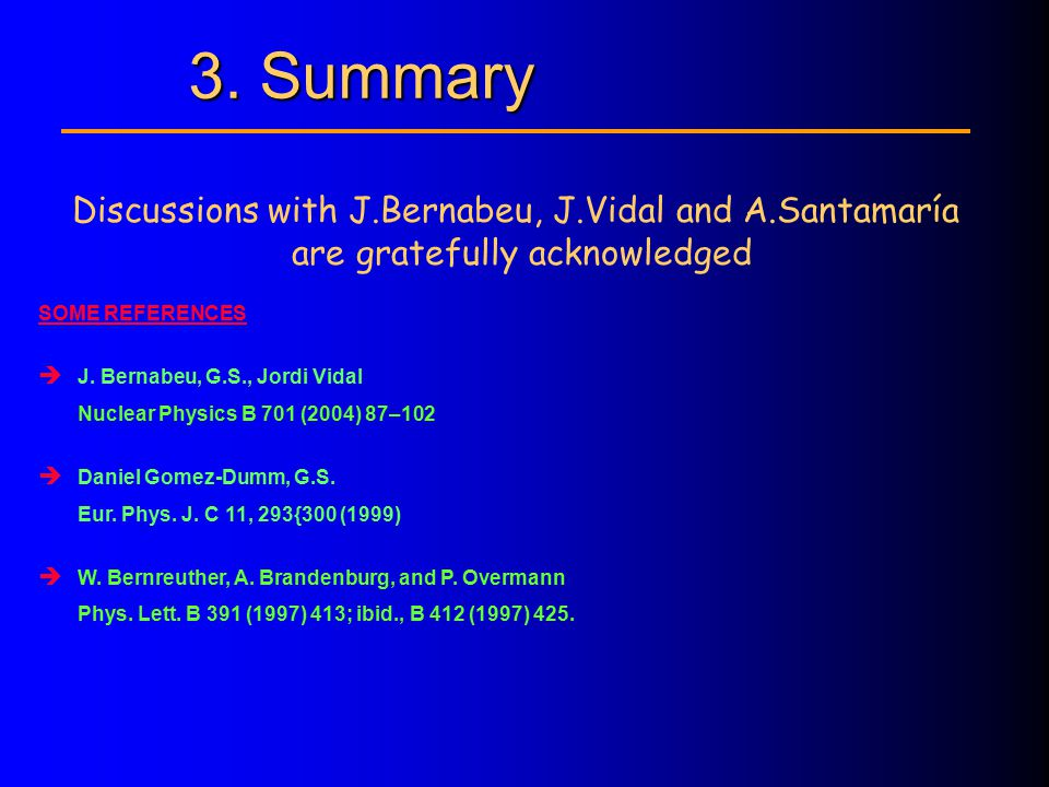3. Summary Discussions with J.Bernabeu, J.Vidal and A.Santamaría are gratefully acknowledged SOME REFERENCES  J. Bernabeu, G.S., Jordi Vidal Nuclear