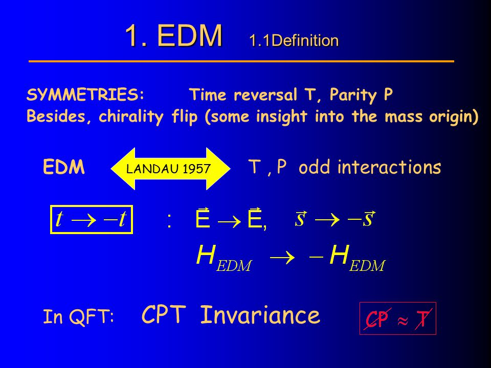 EDM LANDAU 1957 T, P odd interactions In QFT: CPT Invariance SYMMETRIES: Time reversal T, Parity P Besides, chirality flip (some insight into the mass origin) 1.