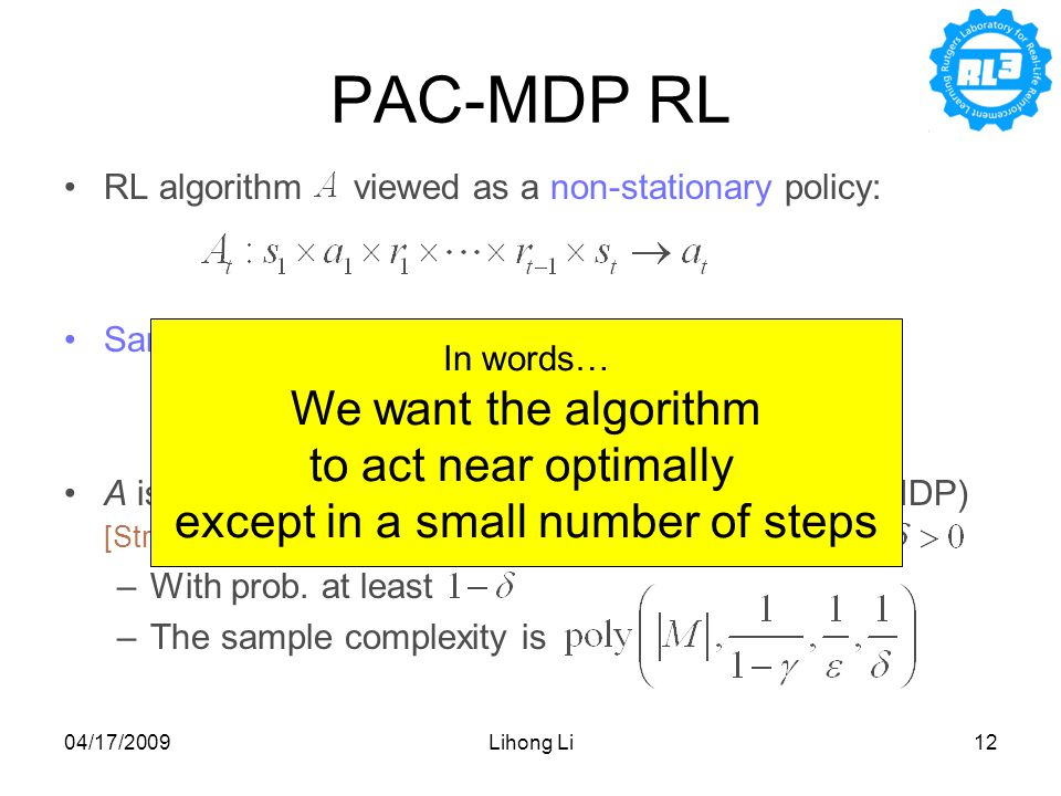 04/17/2009Lihong Li12 PAC-MDP RL RL algorithm viewed as a non-stationary policy: Sample complexity [Kakade 03] (given ): A is PAC-MDP (Probably Approximate Correct in MDP) [Strehl, Li, Wiewiora, Langford & Littman 06] if: –With prob.