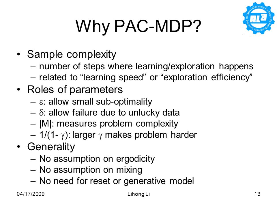 "04/17/2009Lihong Li13 Why PAC-MDP? Sample complexity –number of steps where learning/exploration happens –related to ""learning speed"" or ""exploration"