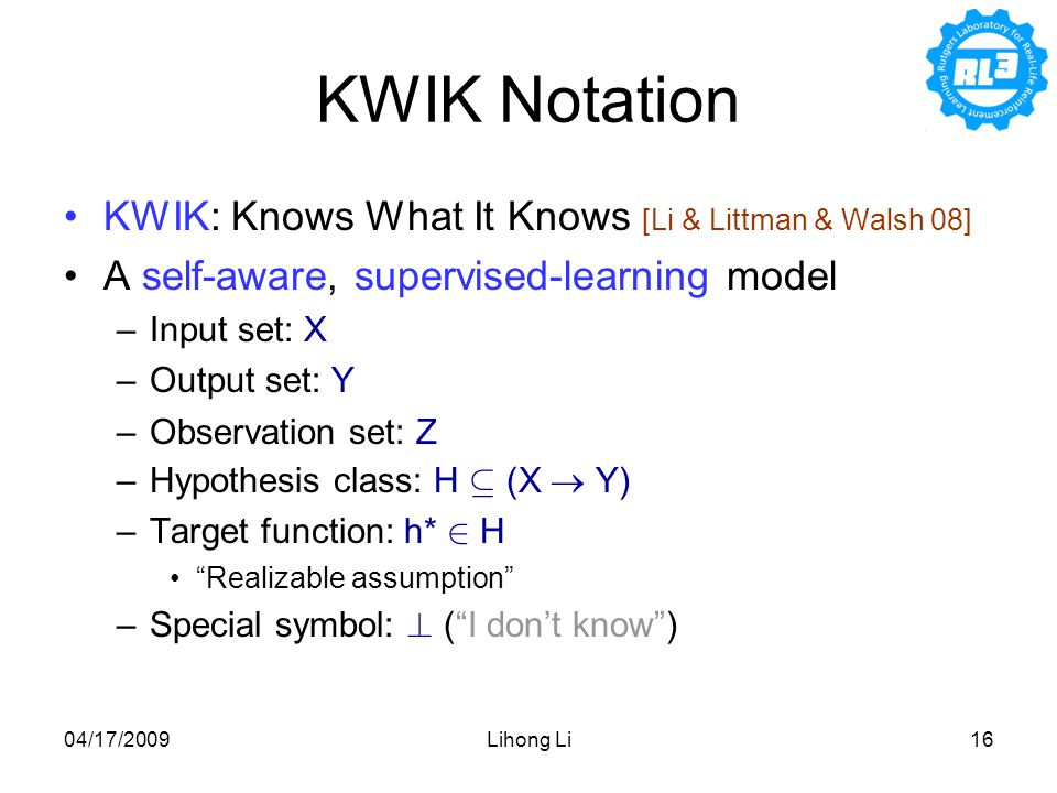 04/17/2009Lihong Li16 KWIK: Knows What It Knows [Li & Littman & Walsh 08] A self-aware, supervised-learning model –Input set: X –Output set: Y –Observation set: Z –Hypothesis class: H µ (X  Y) –Target function: h* 2 H Realizable assumption –Special symbol: .