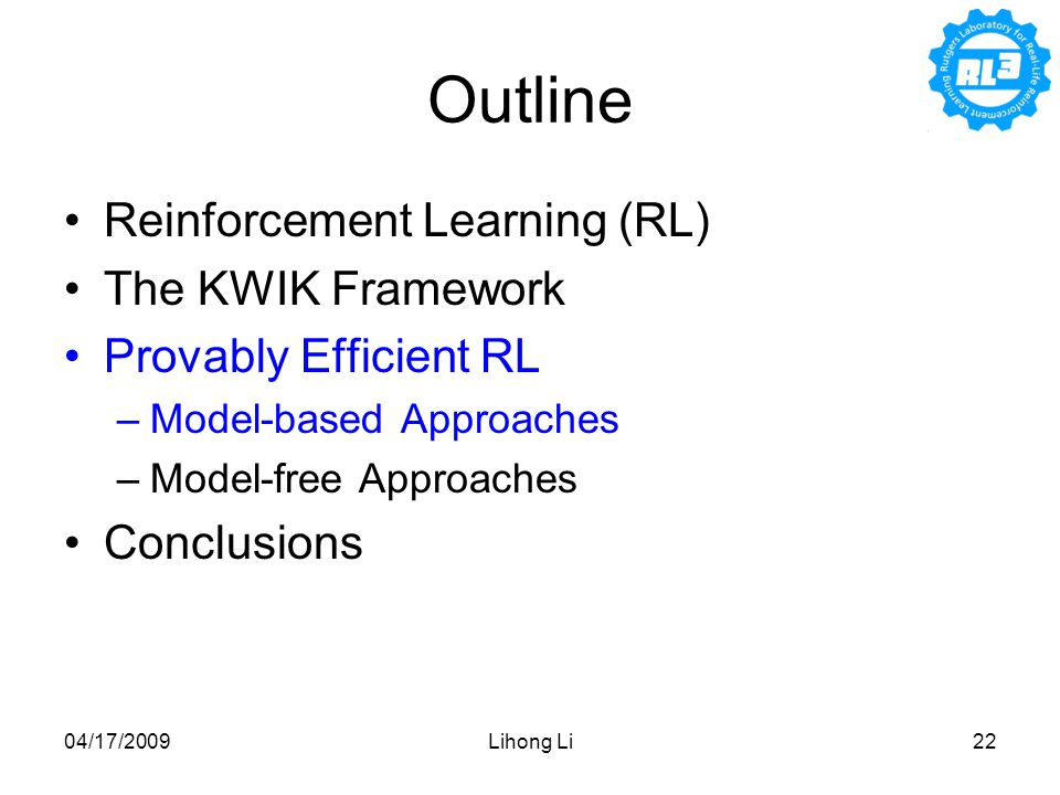 04/17/2009Lihong Li22 Outline Reinforcement Learning (RL) The KWIK Framework Provably Efficient RL –Model-based Approaches –Model-free Approaches Conclusions