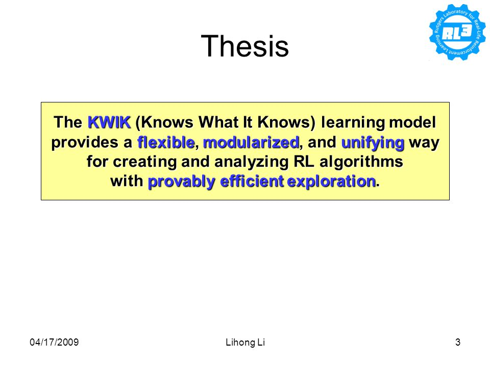 04/17/2009Lihong Li3 Thesis The KWIK (Knows What It Knows) learning model provides a flexible, modularized, and unifying way for creating and analyzing RL algorithms with provably efficient exploration.