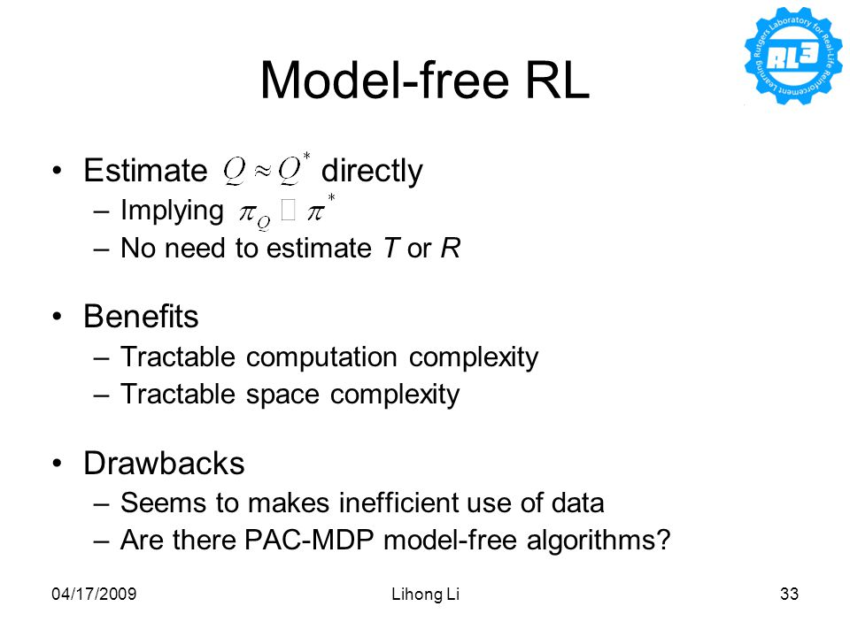 04/17/2009Lihong Li33 Model-free RL Estimate directly –Implying –No need to estimate T or R Benefits –Tractable computation complexity –Tractable space complexity Drawbacks –Seems to makes inefficient use of data –Are there PAC-MDP model-free algorithms