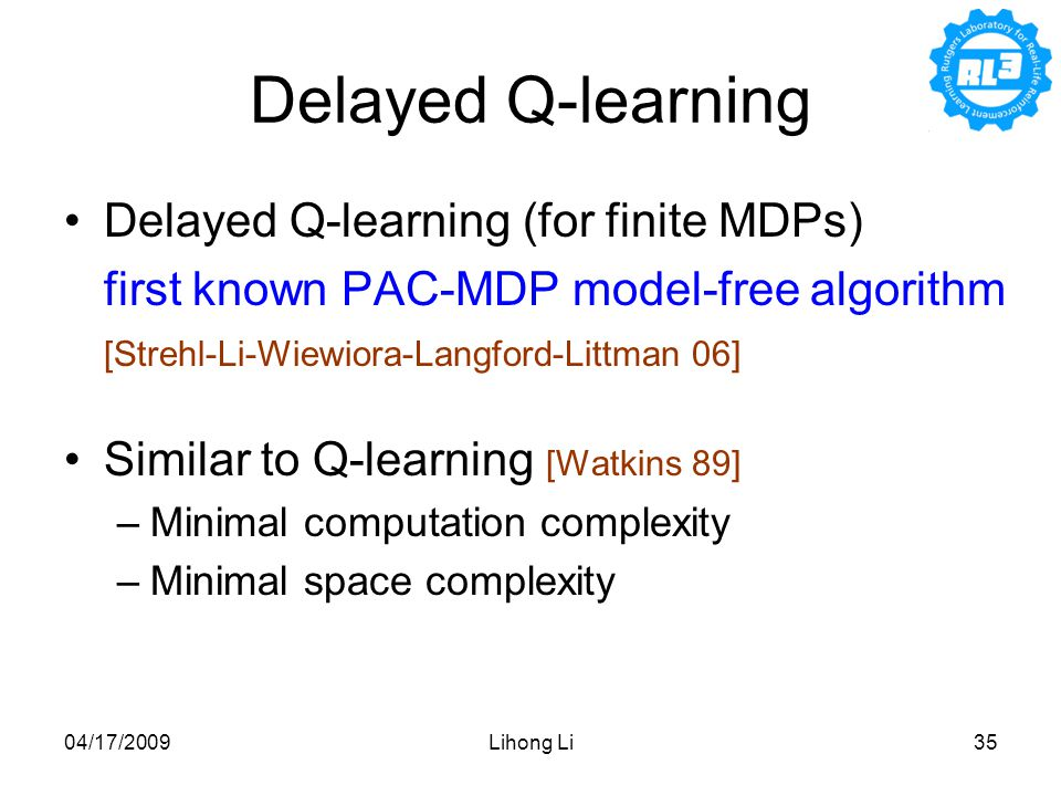 04/17/2009Lihong Li35 Delayed Q-learning Delayed Q-learning (for finite MDPs) first known PAC-MDP model-free algorithm [Strehl-Li-Wiewiora-Langford-Littman 06] Similar to Q-learning [Watkins 89] –Minimal computation complexity –Minimal space complexity