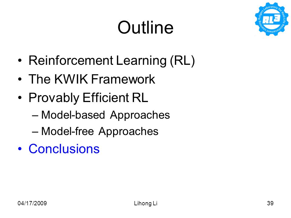 04/17/2009Lihong Li39 Outline Reinforcement Learning (RL) The KWIK Framework Provably Efficient RL –Model-based Approaches –Model-free Approaches Conclusions