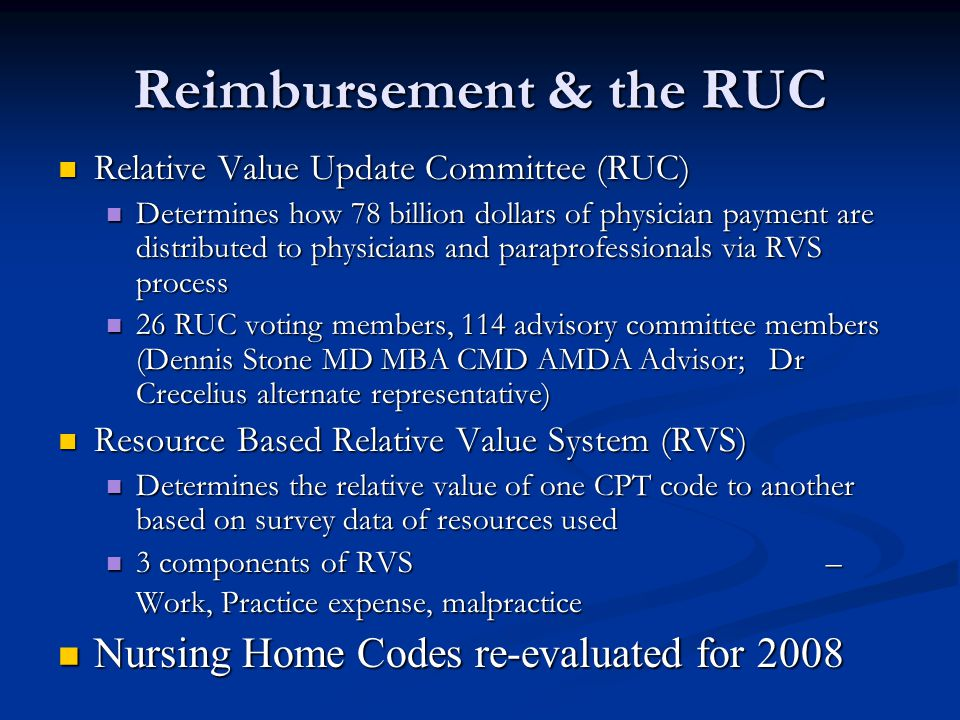 Reimbursement & the RUC Relative Value Update Committee (RUC) Relative Value Update Committee (RUC) Determines how 78 billion dollars of physician payment are distributed to physicians and paraprofessionals via RVS process Determines how 78 billion dollars of physician payment are distributed to physicians and paraprofessionals via RVS process 26 RUC voting members, 114 advisory committee members (Dennis Stone MD MBA CMD AMDA Advisor; Dr Crecelius alternate representative) 26 RUC voting members, 114 advisory committee members (Dennis Stone MD MBA CMD AMDA Advisor; Dr Crecelius alternate representative) Resource Based Relative Value System (RVS) Resource Based Relative Value System (RVS) Determines the relative value of one CPT code to another based on survey data of resources used Determines the relative value of one CPT code to another based on survey data of resources used 3 components of RVS – Work, Practice expense, malpractice 3 components of RVS – Work, Practice expense, malpractice Nursing Home Codes re-evaluated for 2008 Nursing Home Codes re-evaluated for 2008