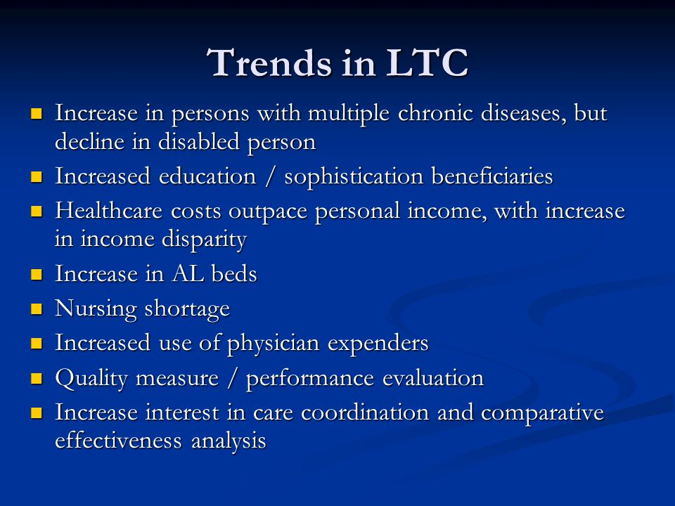 Trends in LTC Increase in persons with multiple chronic diseases, but decline in disabled person Increase in persons with multiple chronic diseases, but decline in disabled person Increased education / sophistication beneficiaries Increased education / sophistication beneficiaries Healthcare costs outpace personal income, with increase in income disparity Healthcare costs outpace personal income, with increase in income disparity Increase in AL beds Increase in AL beds Nursing shortage Nursing shortage Increased use of physician expenders Increased use of physician expenders Quality measure / performance evaluation Quality measure / performance evaluation Increase interest in care coordination and comparative effectiveness analysis Increase interest in care coordination and comparative effectiveness analysis