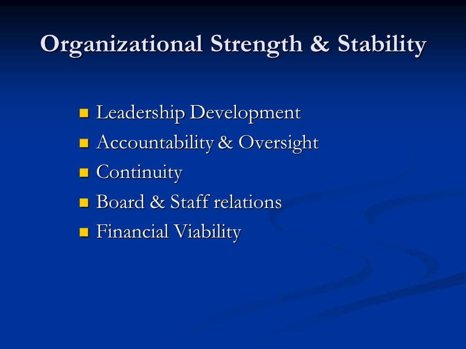 Organizational Strength & Stability Leadership Development Leadership Development Accountability & Oversight Accountability & Oversight Continuity Continuity Board & Staff relations Board & Staff relations Financial Viability Financial Viability