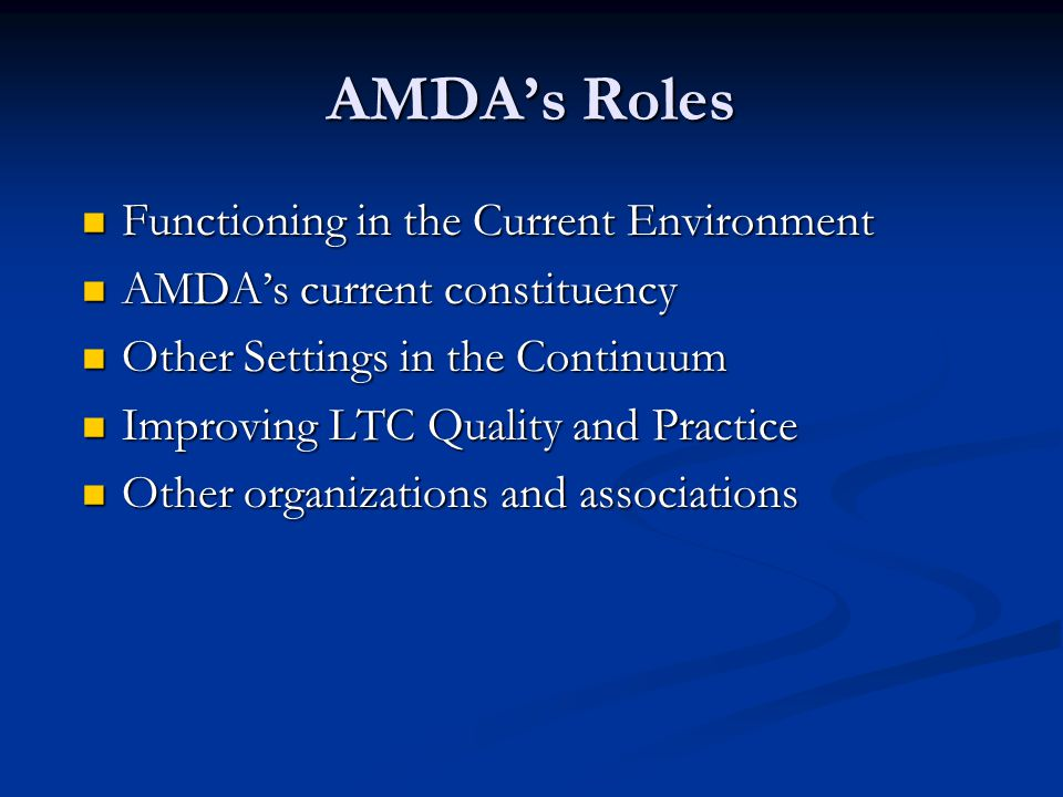 AMDA's Roles - Examples NPP Role in LTC continuum NPP Role in LTC continuum Recent legislation (AHCA) Recent legislation (AHCA) Regulatory re-evaluation Regulatory re-evaluation Ideal practices (NP Ideal practices (NP Medical Home Model (ACP) Medical Home Model (ACP) Physician Quality Reporting Initiative (AGS) Physician Quality Reporting Initiative (AGS) Physician Consortium for Performance Improvement (AMA) Physician Consortium for Performance Improvement (AMA) Home care LCD (AAHCP) Home care LCD (AAHCP) F tags -Pain, EOL, Abuse & Neglect (CMS) F tags -Pain, EOL, Abuse & Neglect (CMS)