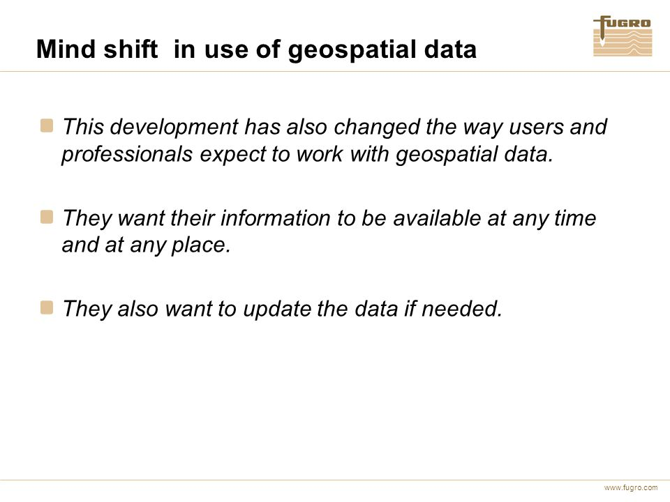 www.fugro.com Mind shift in use of geospatial data This development has also changed the way users and professionals expect to work with geospatial data.