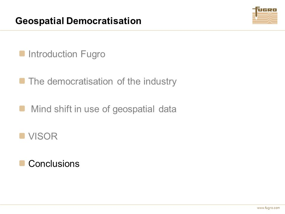 www.fugro.com Geospatial Democratisation Introduction Fugro The democratisation of the industry Mind shift in use of geospatial data VISOR Conclusions