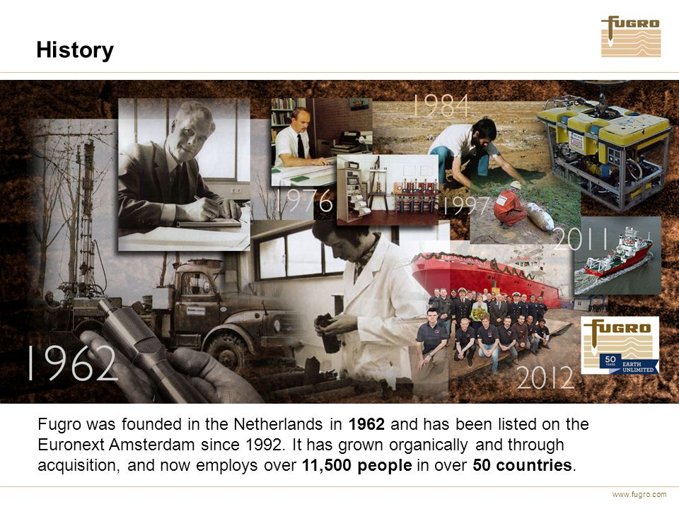 www.fugro.com History Fugro was founded in the Netherlands in 1962 and has been listed on the Euronext Amsterdam since 1992.