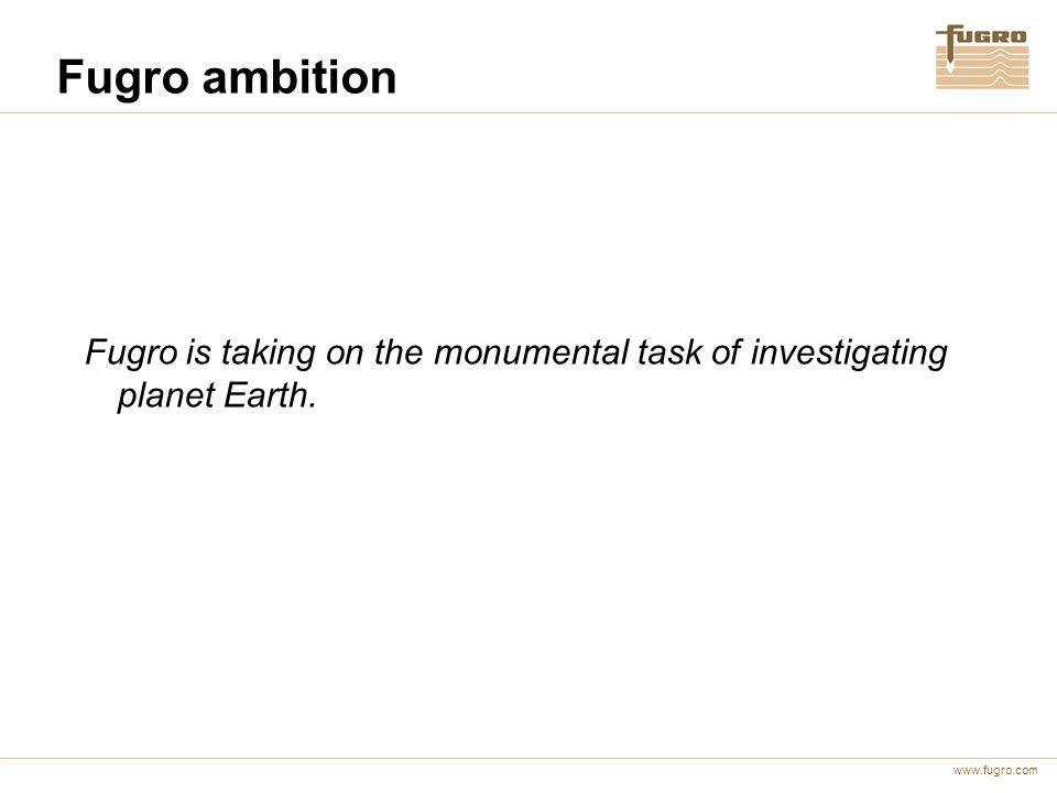 www.fugro.com Fugro ambition Fugro is taking on the monumental task of investigating planet Earth.