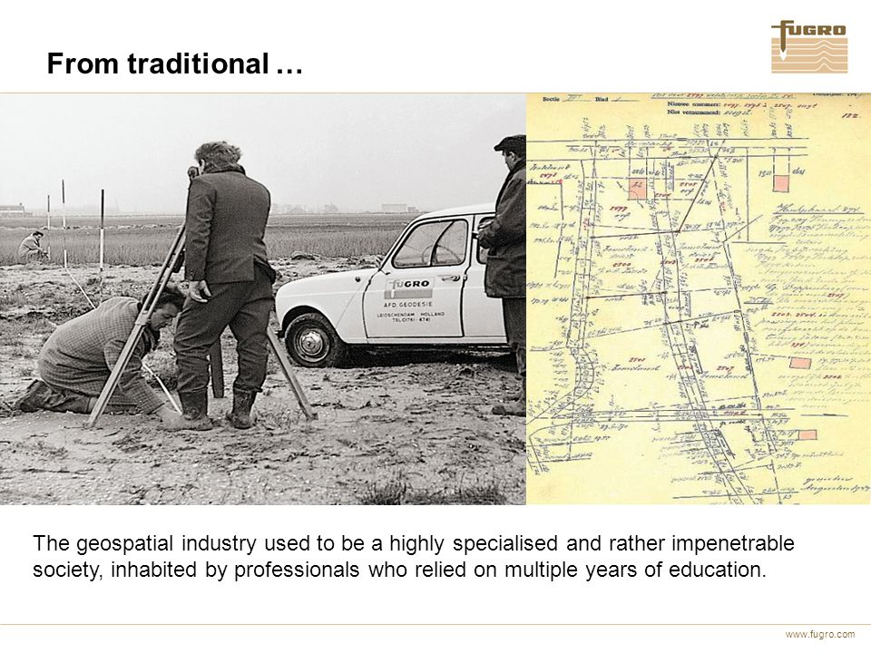 www.fugro.com From traditional … The geospatial industry used to be a highly specialised and rather impenetrable society, inhabited by professionals who relied on multiple years of education.