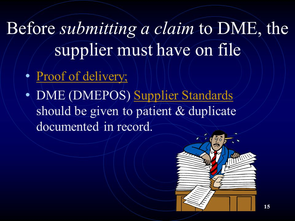 15 Before submitting a claim to DME, the supplier must have on file Proof of delivery; DME (DMEPOS) Supplier Standards should be given to patient & duplicate documented in record.