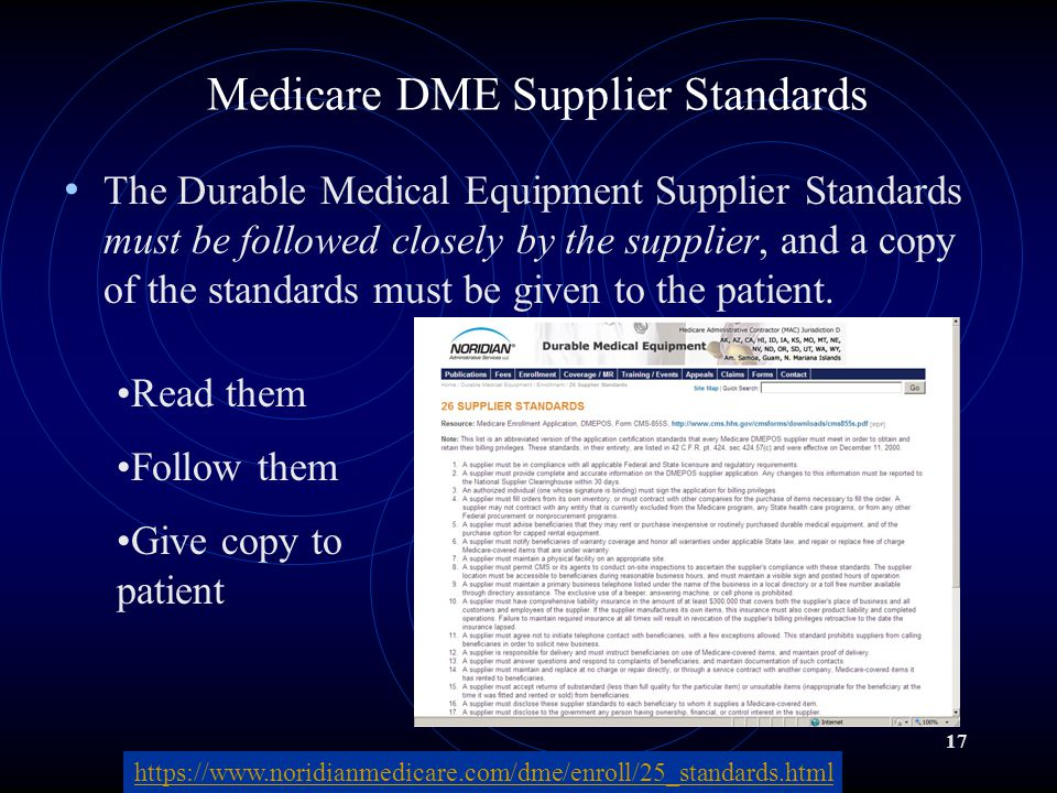 17 Medicare DME Supplier Standards The Durable Medical Equipment Supplier Standards must be followed closely by the supplier, and a copy of the standards must be given to the patient.