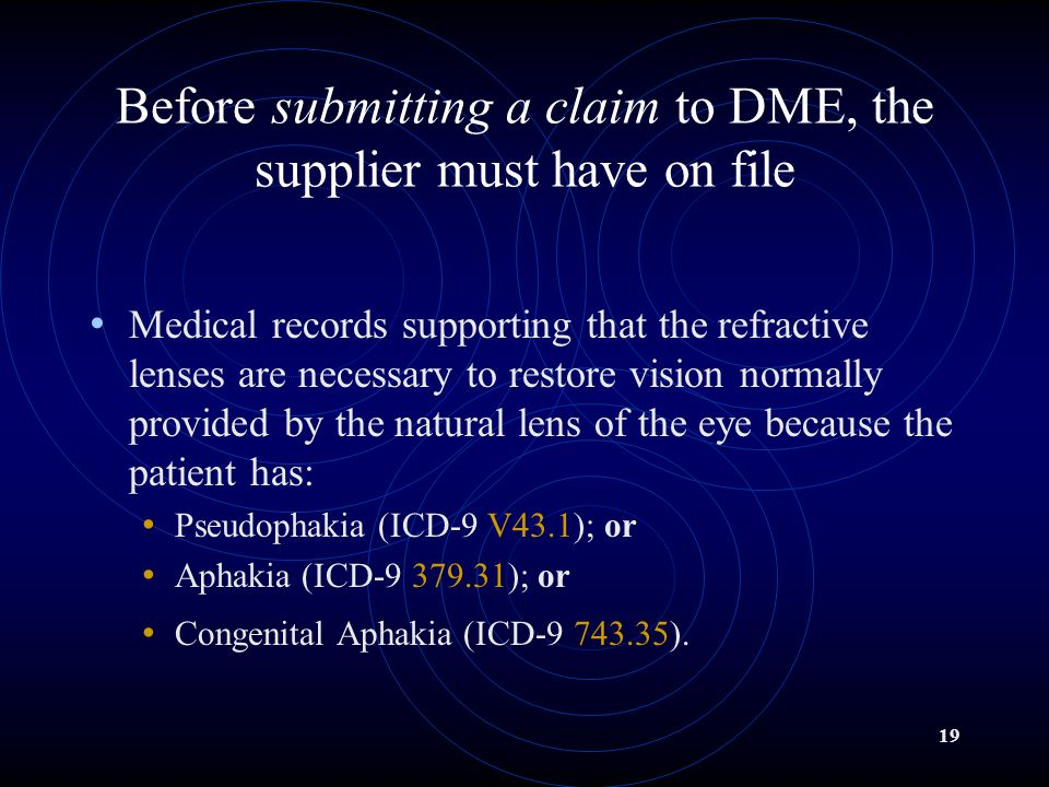 19 Before submitting a claim to DME, the supplier must have on file Medical records supporting that the refractive lenses are necessary to restore vision normally provided by the natural lens of the eye because the patient has: Pseudophakia (ICD-9 V43.1); or Aphakia (ICD-9 379.31); or Congenital Aphakia (ICD-9 743.35).
