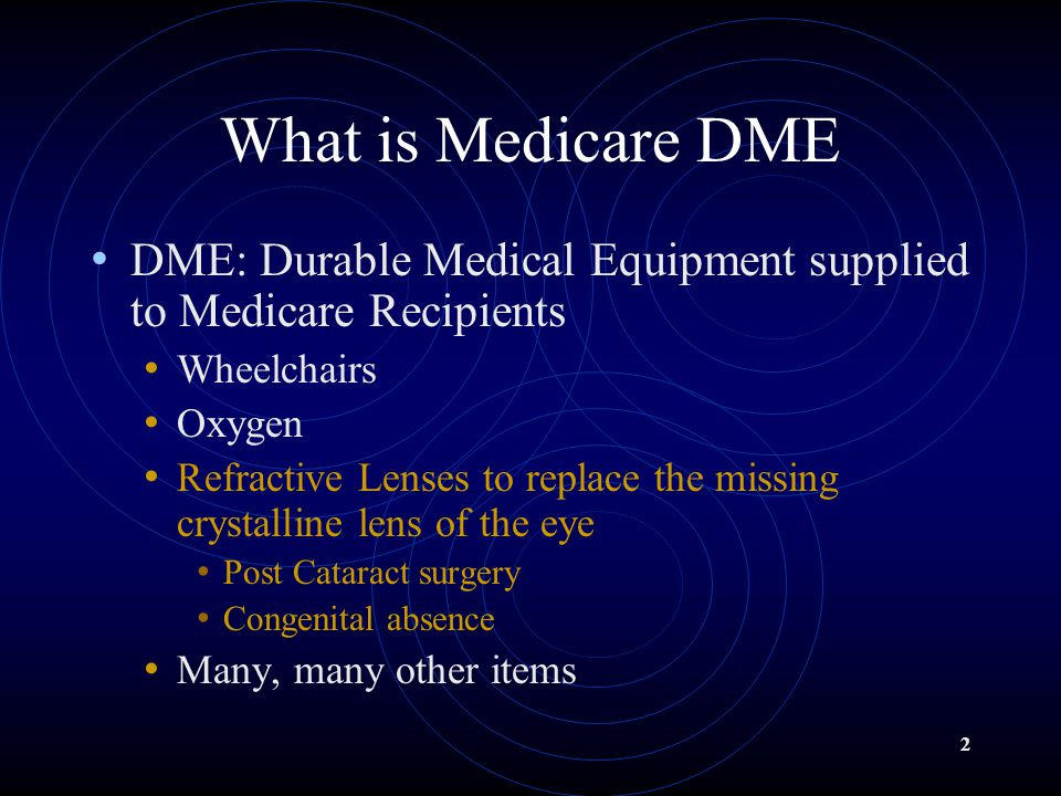 2 What is Medicare DME DME: Durable Medical Equipment supplied to Medicare Recipients Wheelchairs Oxygen Refractive Lenses to replace the missing crystalline lens of the eye Post Cataract surgery Congenital absence Many, many other items