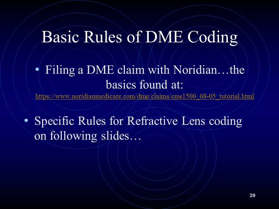 20 Basic Rules of DME Coding Filing a DME claim with Noridian…the basics found at: https://www.noridianmedicare.com/dme/claims/cms1500_08-05_tutorial.html https://www.noridianmedicare.com/dme/claims/cms1500_08-05_tutorial.html Specific Rules for Refractive Lens coding on following slides…