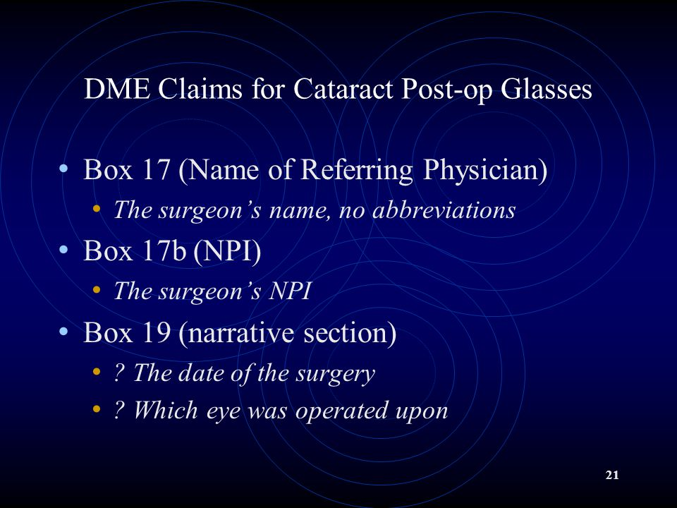 21 DME Claims for Cataract Post-op Glasses Box 17 (Name of Referring Physician) The surgeon's name, no abbreviations Box 17b (NPI) The surgeon's NPI Box 19 (narrative section) .