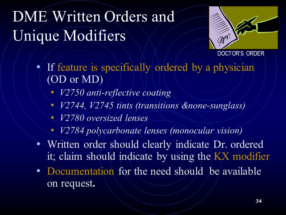 34 DME Written Orders and Unique Modifiers If feature is specifically ordered by a physician (OD or MD) V2750 anti-reflective coating V2744, V2745 tints (transitions &none-sunglass) V2780 oversized lenses V2784 polycarbonate lenses (monocular vision) Written order should clearly indicate Dr.