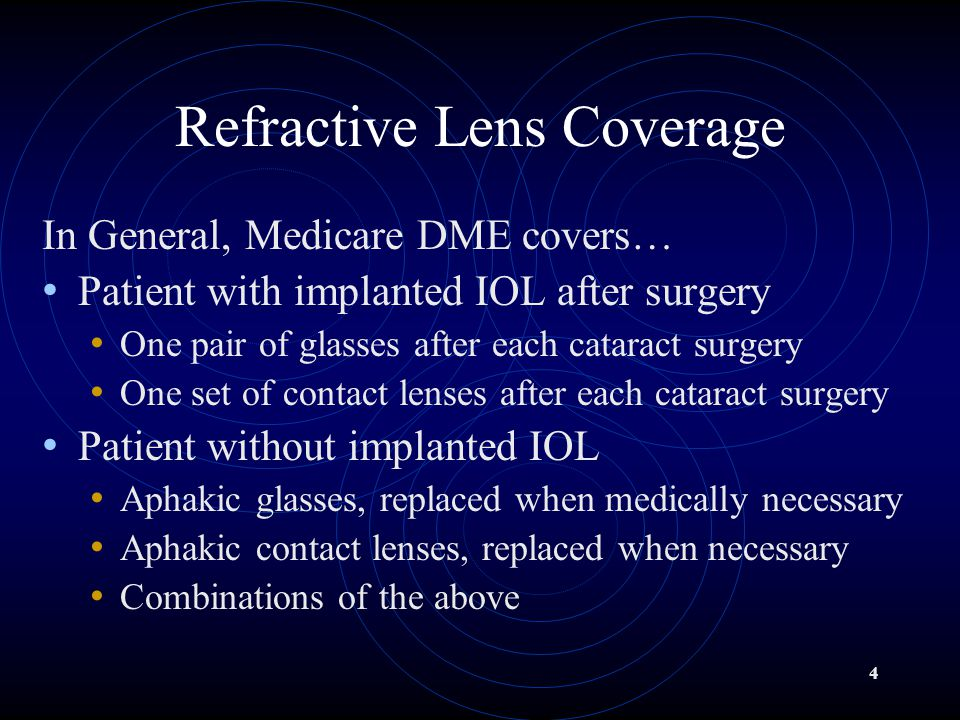 4 Refractive Lens Coverage In General, Medicare DME covers… Patient with implanted IOL after surgery One pair of glasses after each cataract surgery One set of contact lenses after each cataract surgery Patient without implanted IOL Aphakic glasses, replaced when medically necessary Aphakic contact lenses, replaced when necessary Combinations of the above