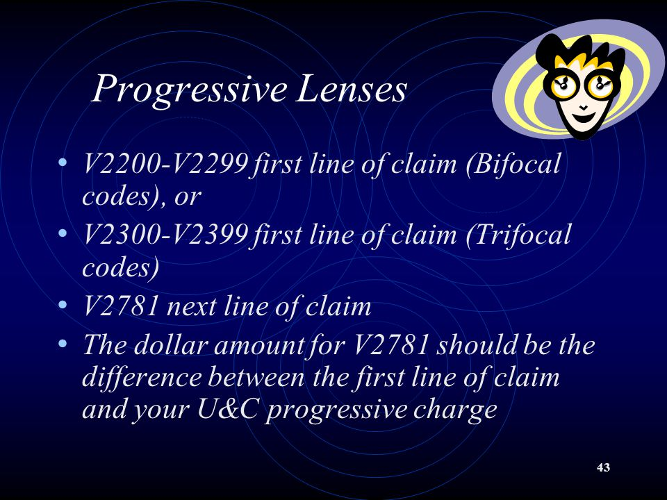 43 Progressive Lenses V2200-V2299 first line of claim (Bifocal codes), or V2300-V2399 first line of claim (Trifocal codes) V2781 next line of claim The dollar amount for V2781 should be the difference between the first line of claim and your U&C progressive charge