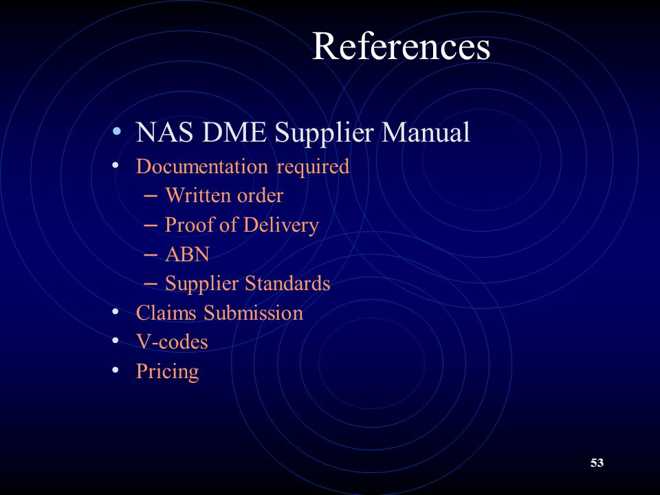 53 References NAS DME Supplier Manual Documentation required – Written order – Proof of Delivery – ABN – Supplier Standards Claims Submission V-codes Pricing