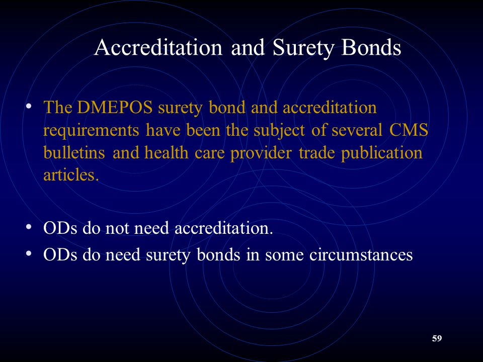 59 Accreditation and Surety Bonds The DMEPOS surety bond and accreditation requirements have been the subject of several CMS bulletins and health care provider trade publication articles.