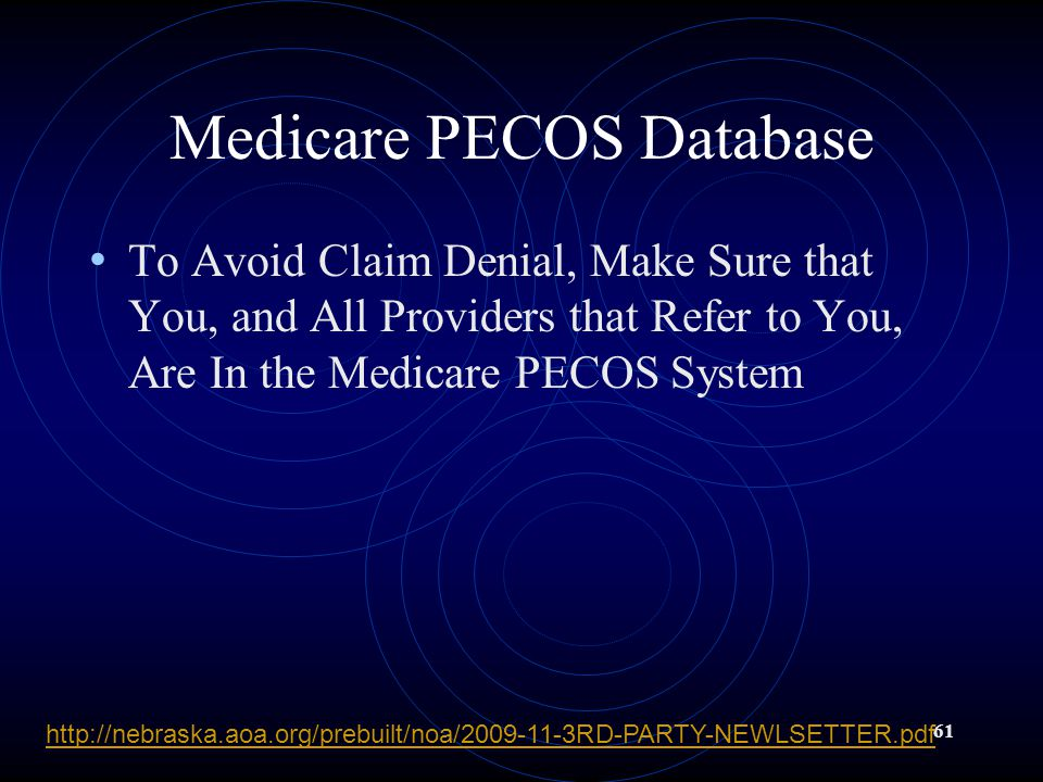 61 Medicare PECOS Database To Avoid Claim Denial, Make Sure that You, and All Providers that Refer to You, Are In the Medicare PECOS System http://nebraska.aoa.org/prebuilt/noa/2009-11-3RD-PARTY-NEWLSETTER.pdf