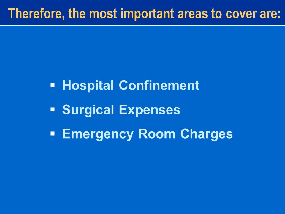 Therefore, the most important areas to cover are:  Hospital Confinement  Surgical Expenses  Emergency Room Charges