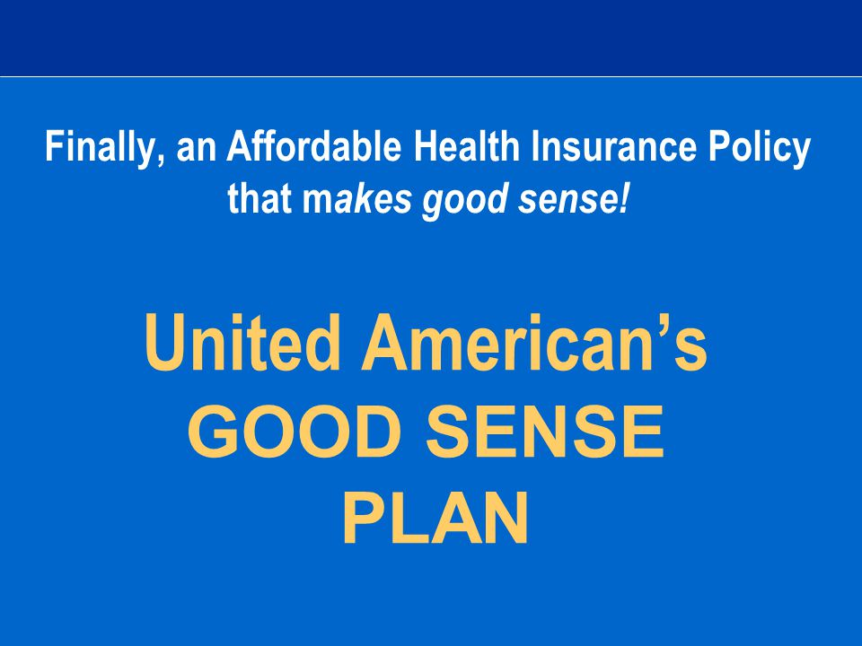 United American's GOOD SENSE PLAN Finally, an Affordable Health Insurance Policy that m akes good sense!