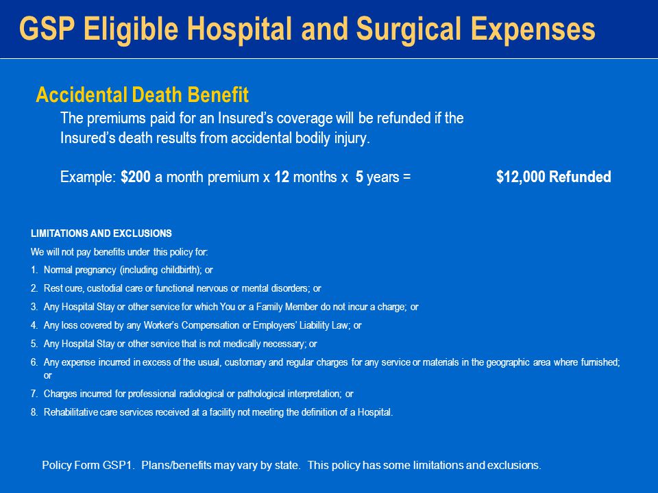 GSP Eligible Hospital and Surgical Expenses Accidental Death Benefit The premiums paid for an Insured's coverage will be refunded if the Insured's death results from accidental bodily injury.