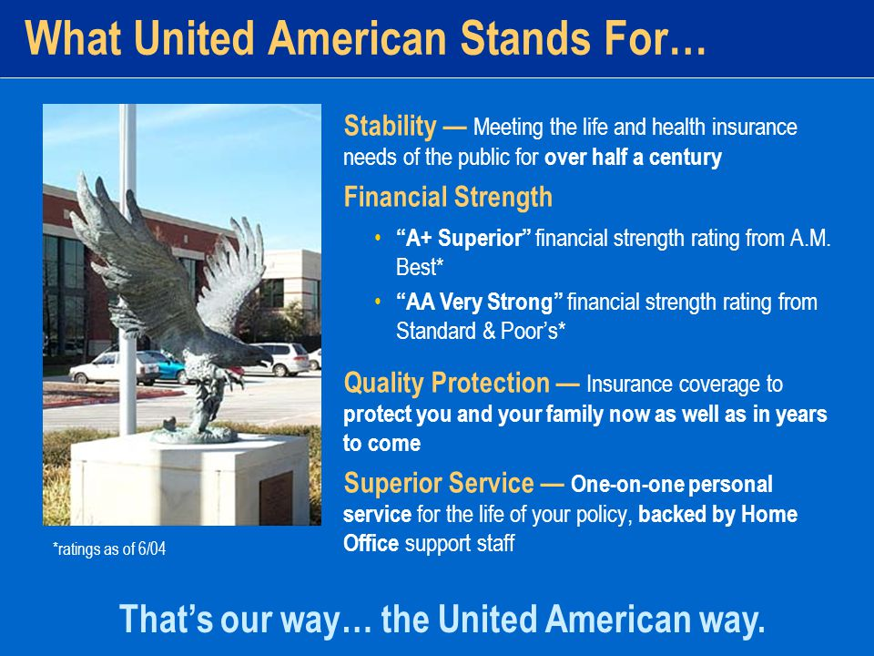What United American Stands For… Stability — Meeting the life and health insurance needs of the public for over half a century Financial Strength Quality Protection — Insurance coverage to protect you and your family now as well as in years to come Superior Service — One-on-one personal service for the life of your policy, backed by Home Office support staff That's our way… the United American way.