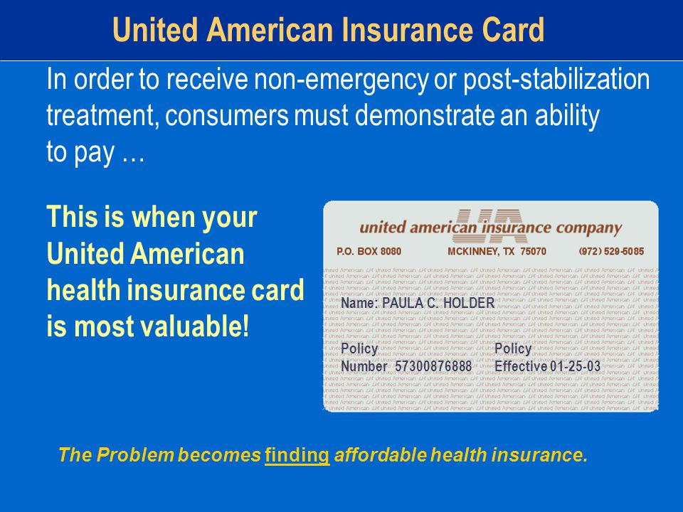 United American Insurance Card In order to receive non-emergency or post-stabilization treatment, consumers must demonstrate an ability to pay … This is when your United American health insurance card is most valuable.