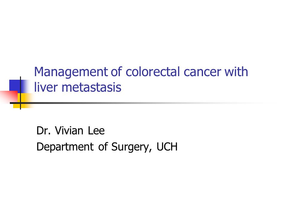 Management of colorectal cancer with liver metastasis Dr. Vivian Lee Department of Surgery, UCH