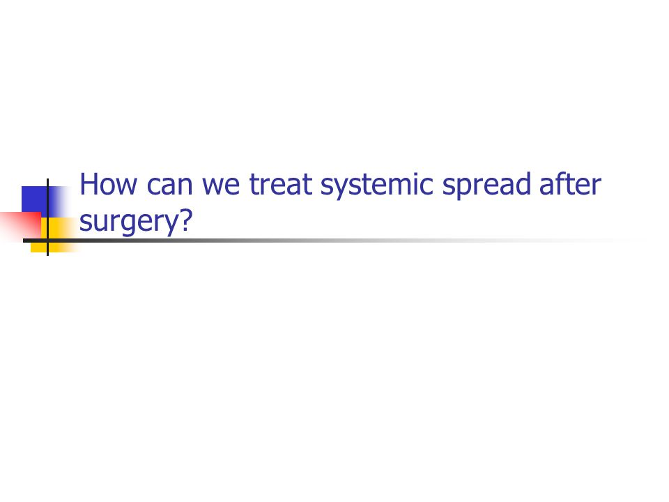 How can we treat systemic spread after surgery?